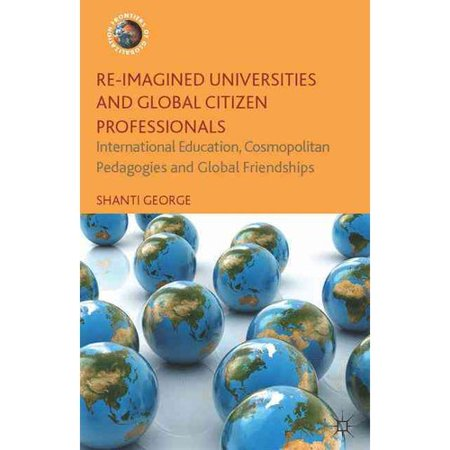 Re Imagined Universities And Global Citizen Professionals  International Education  Cosmopolitan Pedagogies And Global Friendships
