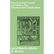 How to Amuse Youself and Others: The American Girl's Handy Book - eBook