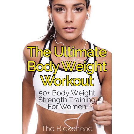 The Ultimate BodyWeight Workout : 50+ Body Weight Strength Training For Women -