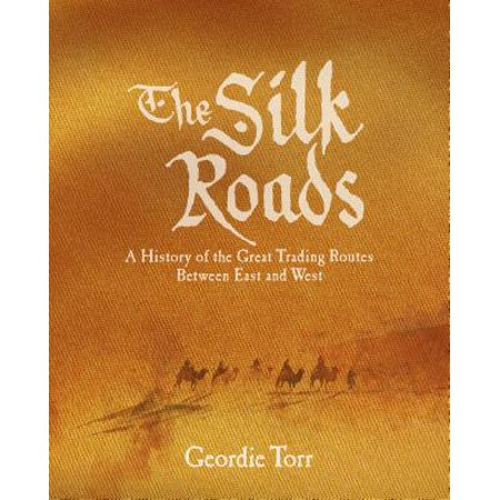The Silk Roads : A History of the Great Trading Routes Between East and