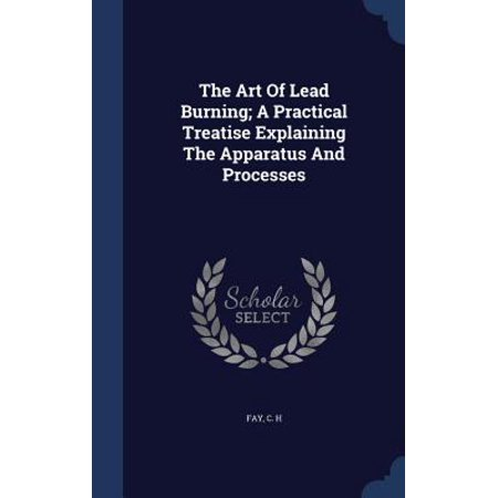 The Art of Lead Burning; A Practical Treatise Explaining the Apparatus and Processes