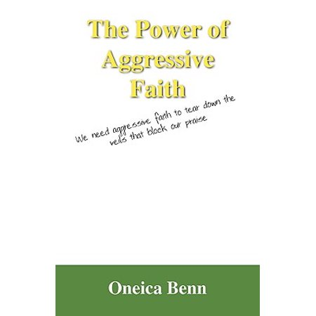 The Power of Aggressive Faith : We Need Aggressive Faith to Tear Down the Veils That Block Our Praise