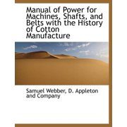 Manual of Power for Machines, Shafts, and Belts with the History of Cotton Manufacture