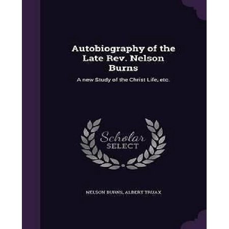 Autobiography of the Late REV. Nelson Burns: A New Study of the Christ Life, Etc. - image 1 de 1