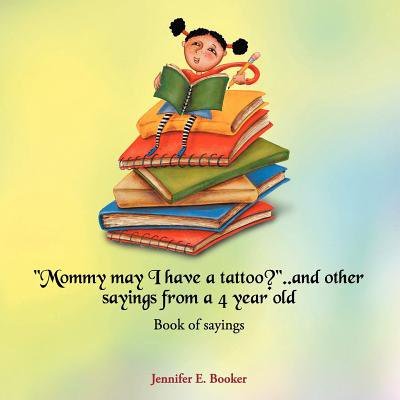 Mommy May I Have a Tattoo?..and Other Sayings from a 4 Year Old : Book of