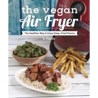 The Vegan Air Fryer : The Healthier Way to Enjoy Deep-Fried Flavors