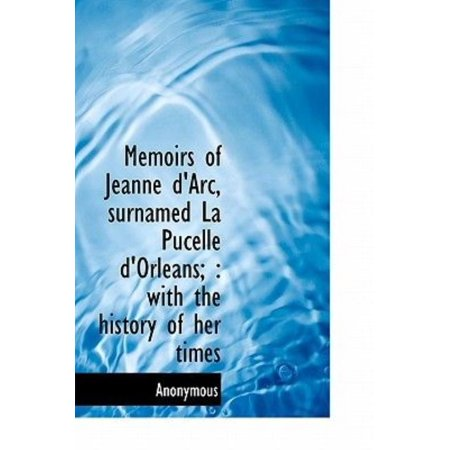 Memoirs Of Jeanne D  039 Arc  Surnamed La Pucelle D  039 Orleans   With The History Of Her Times
