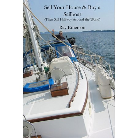 Sell Your House and Buy a Sailboat: Then Sail Halfway Around The World -