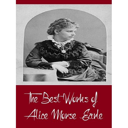 The Best Works of Alice Morse Earle (Best Work Including Curious Punishments of Bygone Days, Customs and Fashions in Old New England, Home Life in Colonial Days, And More) -
