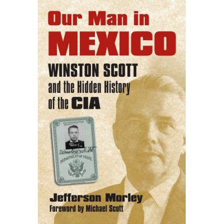 Our Man In Mexico  Winston Scott And The Hidden History Of The Cia
