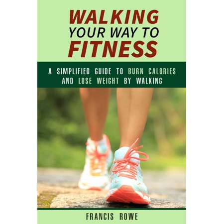 Walking Your Way to Fitness: A Simplified Guide to Burn Calories and Lose Weight by Walking -