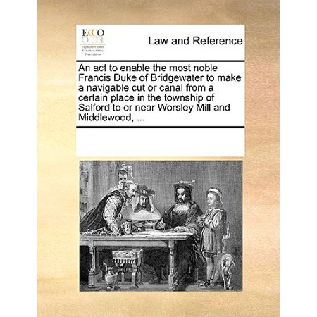 An ACT to Enable the Most Noble Francis Duke of Bridgewater to Make a Navigable Cut or Canal from a Certain Place in the Township of Salford to or Near Worsley Mill and Middlewood,
