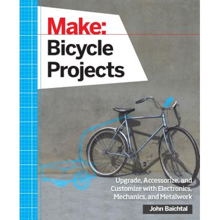 Make: Bicycle Projects : Upgrade, Accessorize, and Customize with Electronics, Mechanics, and Metalwork (Customize Items)
