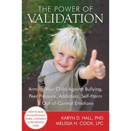 The Power of Validation : Arming Your Child Against Bullying, Peer Pressure, Addiction, Self-Harm, and Out-of-Control
