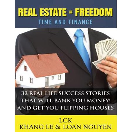 Real Estate = Freedom Time and Finance 32 Real Life Success Stories That Will Bank You Money! And Get You Flipping Houses - (Getting Started Flipping Houses With No Money)
