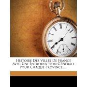 Histoire Des Villes de France Avec Une Introduction Generale Pour Chaque Province......