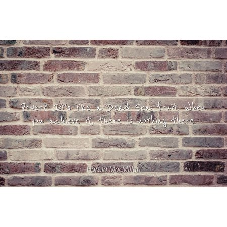Harold MacMillan - Famous Quotes Laminated POSTER PRINT 24x20 - Power? It's like a Dead Sea fruit. When you achieve it, there is nothing there. - Fruit Of The Sea