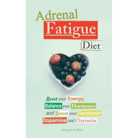 Adrenal Fatigue Diet : Reset Your Energy, Balance Your Hormones and Boost Your Serotonin, Dopamine and