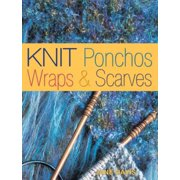 Knit Ponchos, Wraps & Scarves : Create 40 Quick and Contemporary Accessories