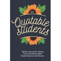 My Quotable Students: Teacher Journal for Saving Funny and Memorable Student Quotes and Stories: Teacher Memory Book With Sunflowers (Paperback)