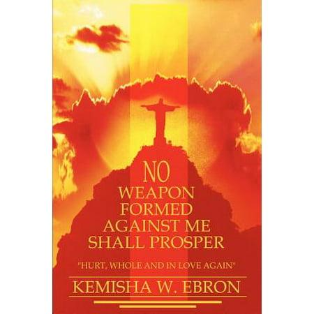 No Weapon Formed Against Me Shall Prosper : Hurt, Whole and in Love (No Weapon Formed Against Us Shall Prosper)