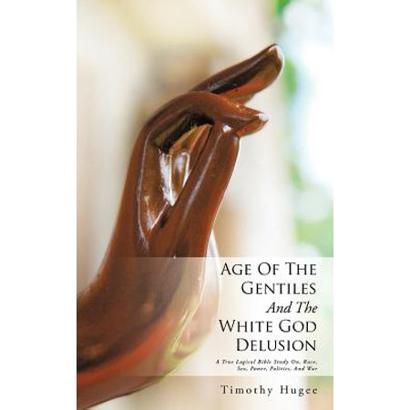Age of the Gentiles and the White God Delusion : A True Logical Bible Study On, Race, Sex, Power, Politics, and
