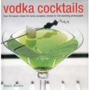 Vodka Cocktails : Over 50 Classic Mixes for Every Occasion, Shown in 100 Stunning Photographs