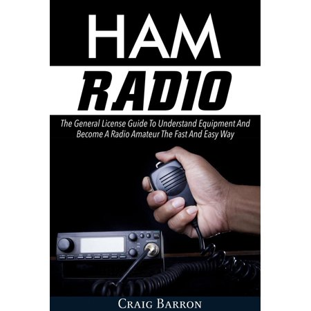 Ham Radio: The General License Guide To Understand Equipment And Become A Radio Amateur The Fast And Easy Way - eBook ()