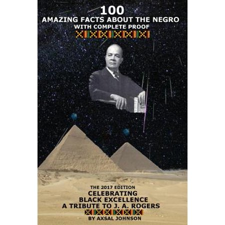 100 Amazing Facts about the Negro : With Complete Proof: The 2017 Edition Celebrating Black Excellence a Tribute to J. A.