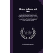 Mexico in Peace and War : A Narrative of Mexican History and Conditions from the Earliest Times to the Present Hour, Including an Account of the Military Operations by the United States at Vera Cruz in 1914 and the Causes That Led Thereto