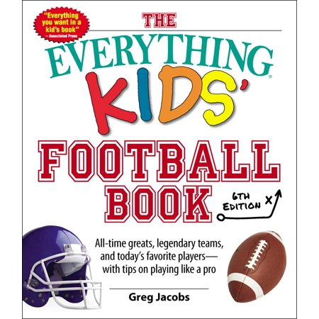 The Everything Kids' Football Book, 6th Edition : All-time Greats, Legendary Teams, and Today's Favorite Players--With Tips on Playing Like a Pro (Tips For Having A Safe Halloween)