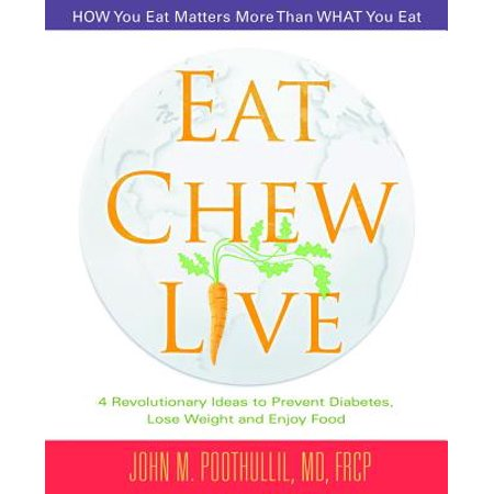 Eat, Chew, Live : 4 Revolutionary Ideas to Prevent Diabetes, Lose Weight and Enjoy Food