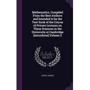 Mathematics, Compiled from the Best Authors and Intended to Be the Text-Book of the Course of Private Lectures on These Sciences in the University at Cambridge [Microform] Volume 2