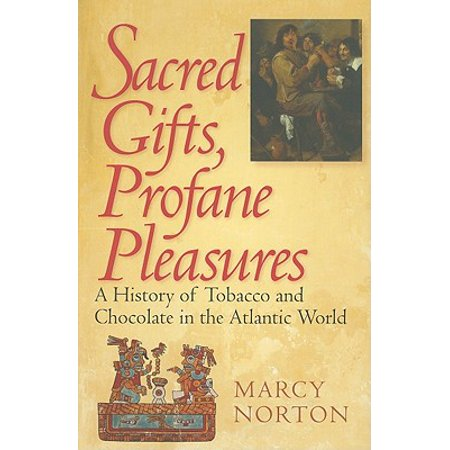 Sacred Gifts, Profane Pleasures : A History of Tobacco and Chocolate in the Atlantic World
