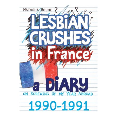 Lesbian Crushes in France: A Diary on Screwing Up my Year Abroad - (Best Banged Up Abroad)