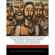 A Reference Guide to Christianity and Gender : Theology, Major Positions, Organizations, Theologians, and More