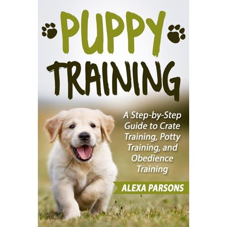 Puppy Training : A Step-By-Step Guide to Crate Training, Potty Training, and Obedience Training