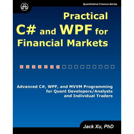 Practical C# and Wpf for Financial Markets : Advanced C#, Wpf, and MVVM Programming for Quant Developers/Analysts and Individual Traders ()