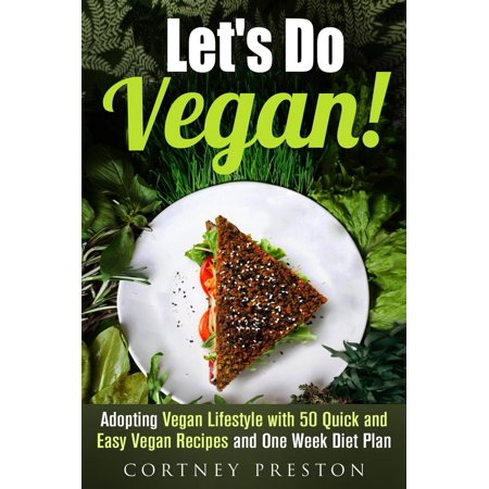 Let's Do Vegan: Adopting Vegan Lifestyle with 50 Quick and Easy Recipes and One Week Diet Plan -