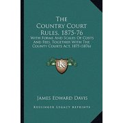 The Country Court Rules, 1875-76: With Forms and Scales of Costs and Fees, Together with the County Courts ACT, 1875 (1876)