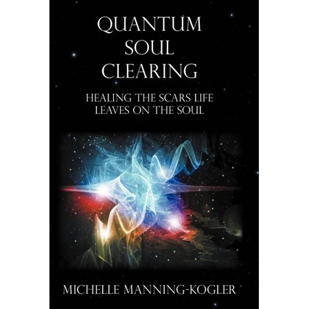 Quantum Soul Clearing : Healing the Scars Life Leaves on the Soul