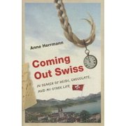 Coming Out Swiss : In Search of Heidi, Chocolate, and My Other Life