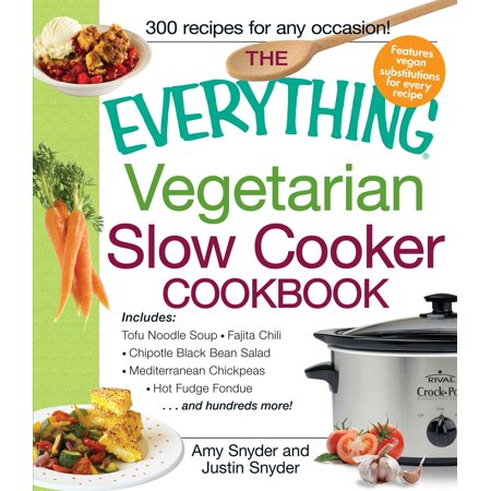 The Everything Vegetarian Slow Cooker Cookbook : Includes Tofu Noodle Soup, Fajita Chili, Chipotle Black Bean Salad, Mediterranean Chickpeas, Hot Fudge Fondue …and hundreds