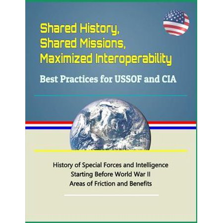 Shared History, Shared Missions, Maximized Interoperability : Best Practices for Ussof and CIA - History of Special Forces and Intelligence Starting Before World War II, Areas of Friction and