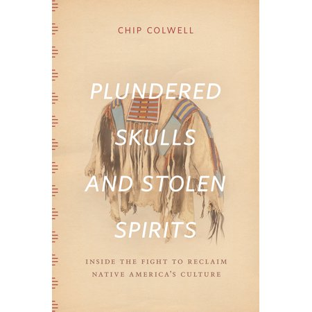 Plundered Skulls and Stolen Spirits : Inside the Fight to Reclaim Native America's -