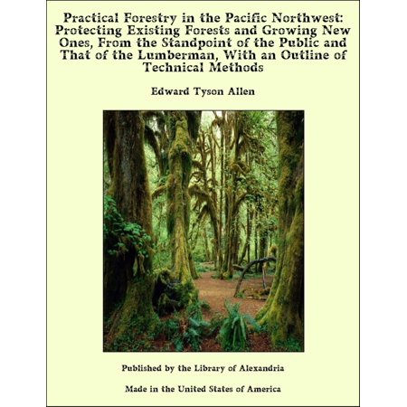 Practical Forestry in The Pacific Northwest: Protecting Existing Forests and Growing New Ones, From The Standpoint of The Public and That of The Lumberman, With an Outline of Technical Methods - eBook - Halloween In Public