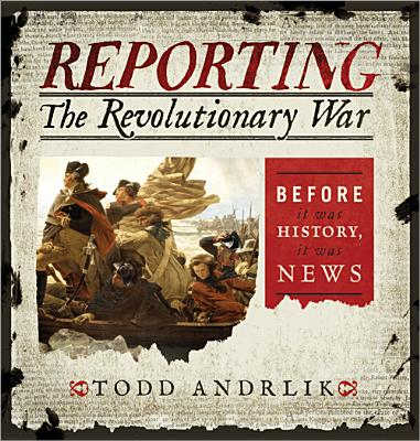 Reporting the Revolutionary War : Before It Was History, It Was News