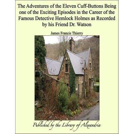 The Adventures of the Eleven Cuff-Buttons Being one of the Exciting Episodes in the Career of the Famous Detective Hemlock Holmes as Recorded by his Friend Dr. Watson - eBook