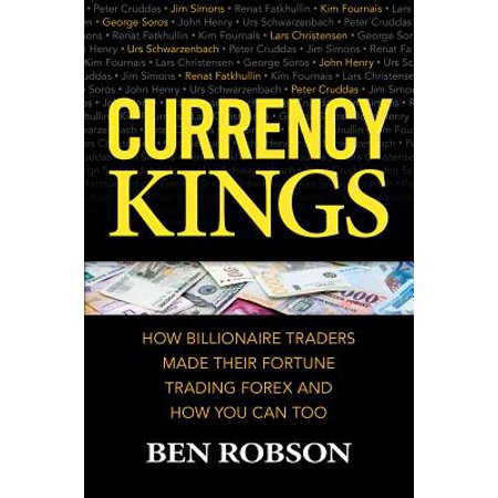 Currency Kings : How Billionaire Traders Made Their Fortune Trading Forex and How You Can