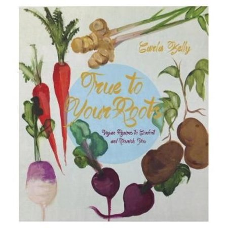 True To Your Roots  Vegan Recipes To Comfort And Nourish You